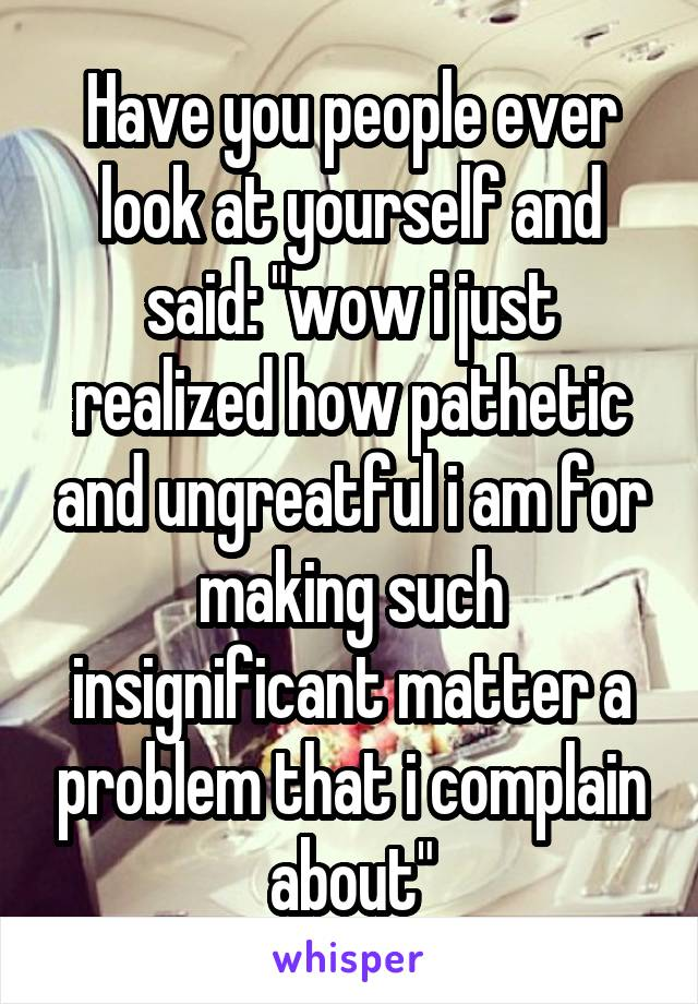 """Have you people ever look at yourself and said: """"wow i just realized how pathetic and ungreatful i am for making such insignificant matter a problem that i complain about"""""""