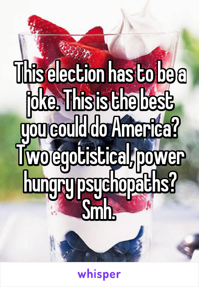This election has to be a joke. This is the best you could do America? Two egotistical, power hungry psychopaths? Smh.