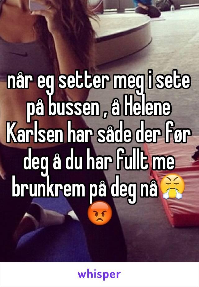 når eg setter meg i sete på bussen , å Helene Karlsen har såde der før deg å du har fullt me brunkrem på deg nå😤😡