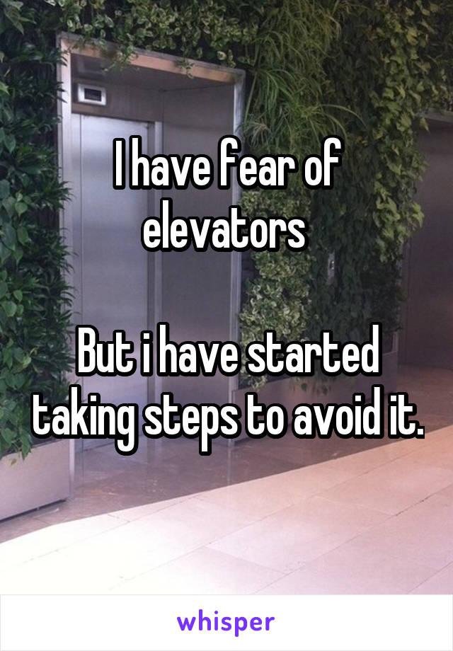 I have fear of elevators   But i have started taking steps to avoid it.