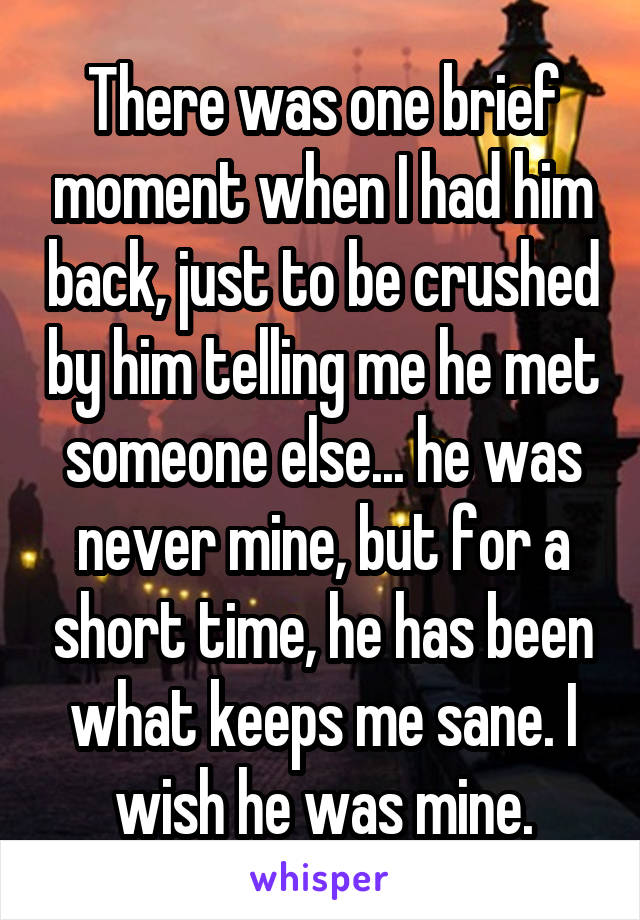 There was one brief moment when I had him back, just to be crushed by him telling me he met someone else... he was never mine, but for a short time, he has been what keeps me sane. I wish he was mine.