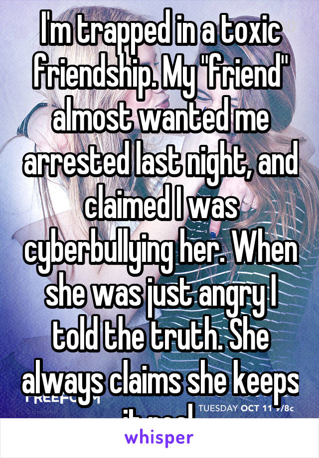 "I'm trapped in a toxic friendship. My ""friend"" almost wanted me arrested last night, and claimed I was cyberbullying her. When she was just angry I told the truth. She always claims she keeps it real."