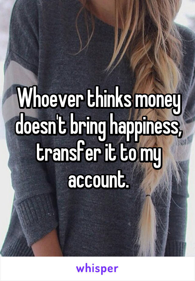 Whoever thinks money doesn't bring happiness, transfer it to my account.