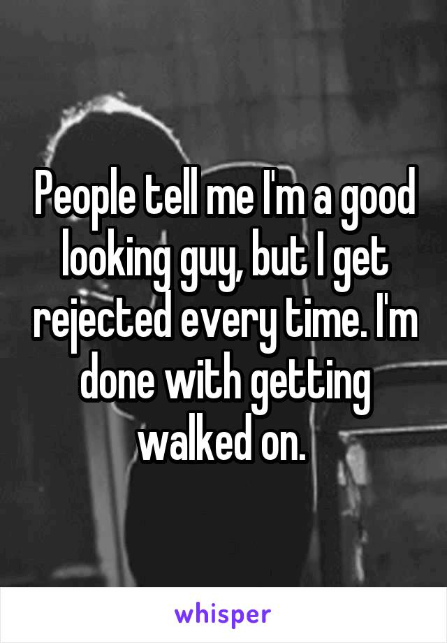 People tell me I'm a good looking guy, but I get rejected every time. I'm done with getting walked on.