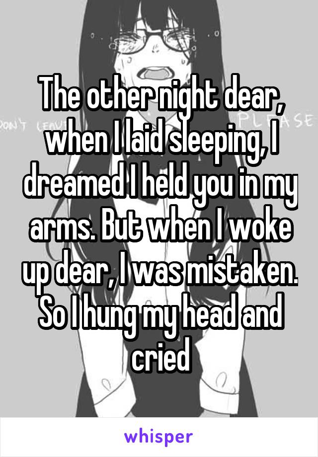 The other night dear, when I laid sleeping, I dreamed I held you in my arms. But when I woke up dear, I was mistaken. So I hung my head and cried