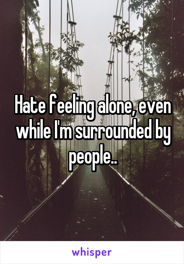 Hate feeling alone, even while I'm surrounded by people..
