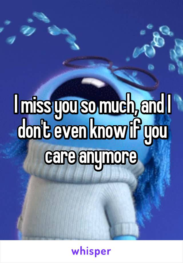 I miss you so much, and I don't even know if you care anymore
