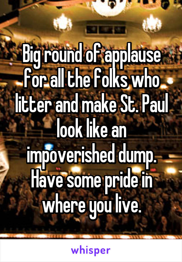 Big round of applause for all the folks who litter and make St. Paul look like an impoverished dump. Have some pride in where you live.