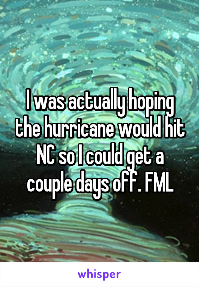 I was actually hoping the hurricane would hit NC so I could get a couple days off. FML