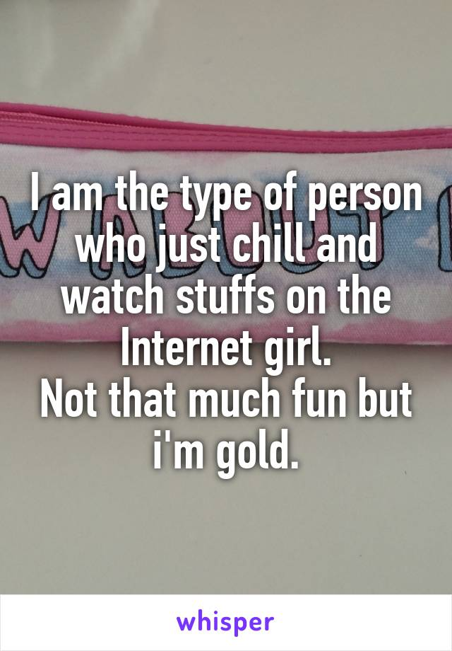I am the type of person who just chill and watch stuffs on the Internet girl. Not that much fun but i'm gold.