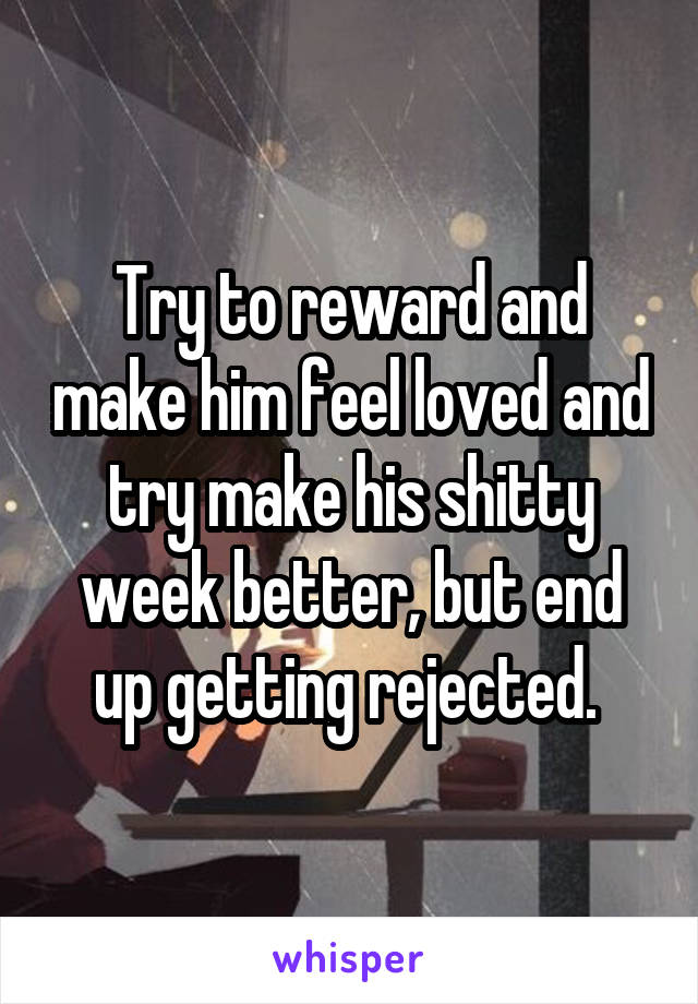 Try to reward and make him feel loved and try make his shitty week better, but end up getting rejected.