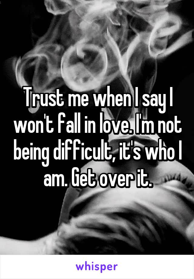 Trust me when I say I won't fall in love. I'm not being difficult, it's who I am. Get over it.