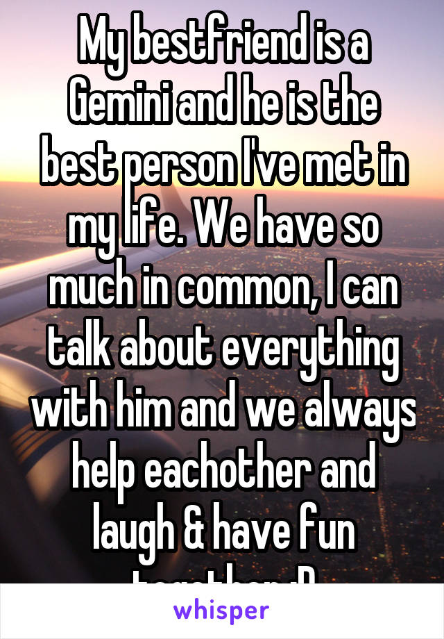 My bestfriend is a Gemini and he is the best person I've met in my life. We have so much in common, I can talk about everything with him and we always help eachother and laugh & have fun together :D