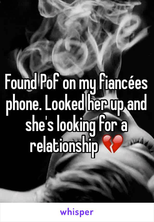 Found Pof on my fiancées phone. Looked her up and she's looking for a relationship 💔
