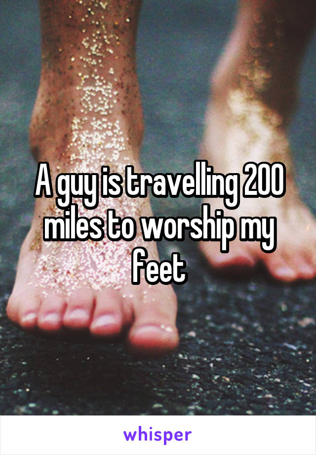 A guy is travelling 200 miles to worship my feet