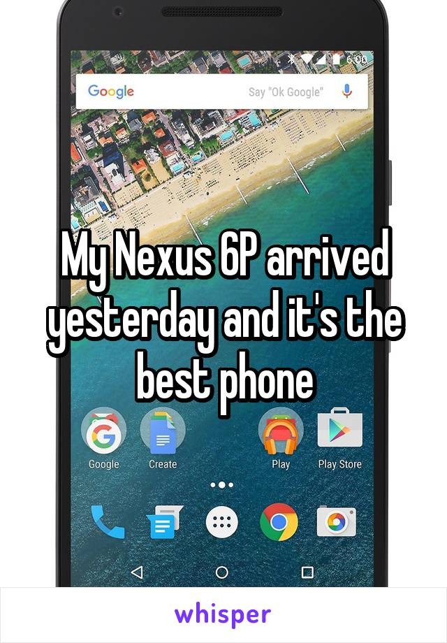My Nexus 6P arrived yesterday and it's the best phone