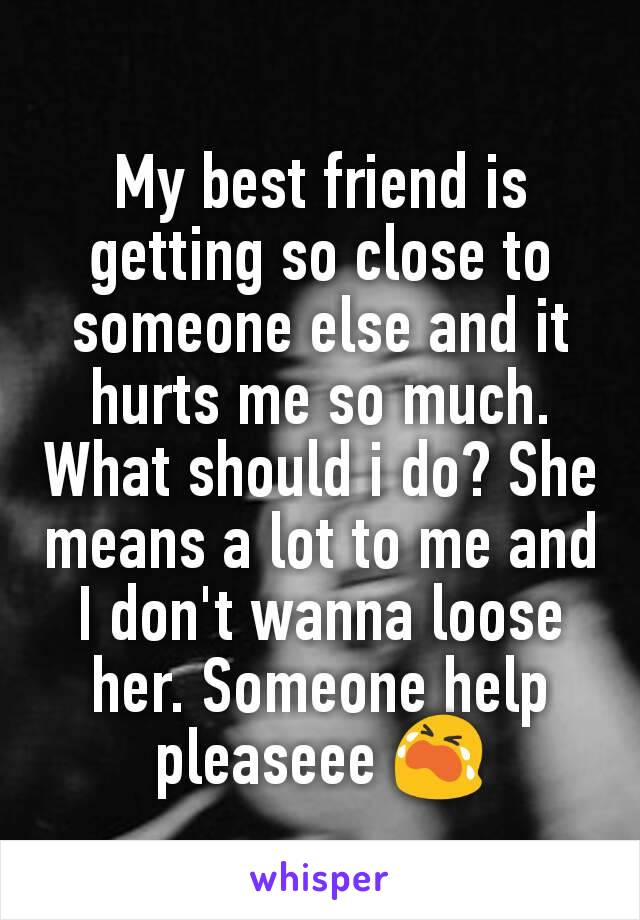 My best friend is getting so close to someone else and it hurts me so much. What should i do? She means a lot to me and I don't wanna loose her. Someone help pleaseee 😭