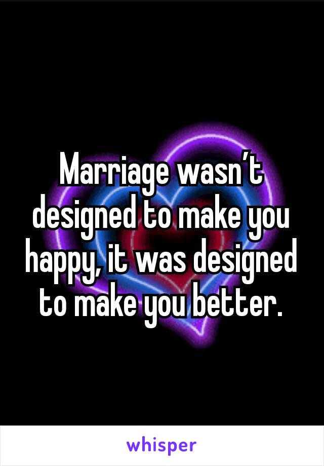 Marriage wasn't designed to make you happy, it was designed to make you better.