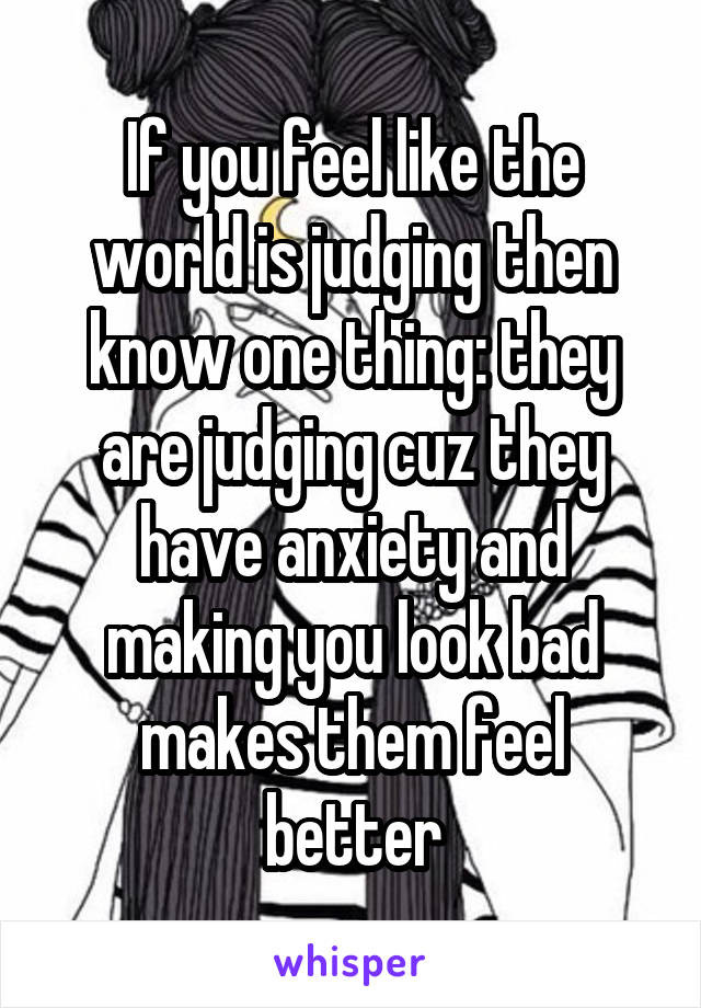 If you feel like the world is judging then know one thing: they are judging cuz they have anxiety and making you look bad makes them feel better