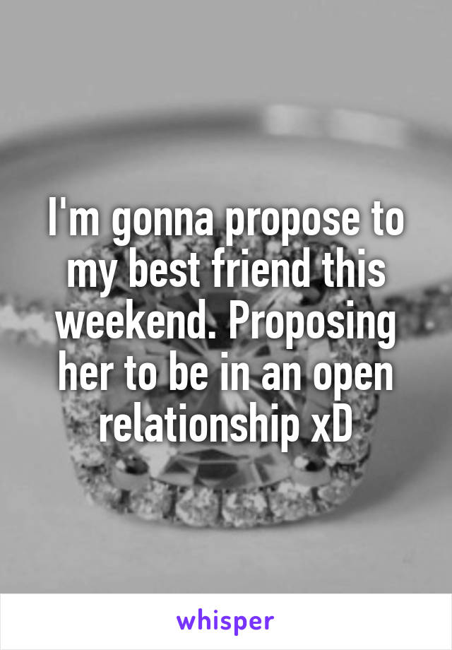 I'm gonna propose to my best friend this weekend. Proposing her to be in an open relationship xD