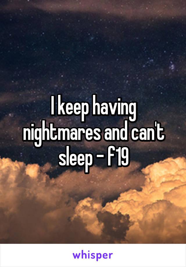 I keep having nightmares and can't sleep - f19