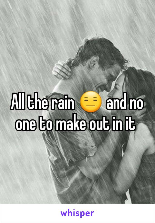 All the rain 😑 and no one to make out in it