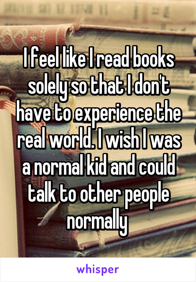 I feel like I read books solely so that I don't have to experience the real world. I wish I was a normal kid and could talk to other people normally