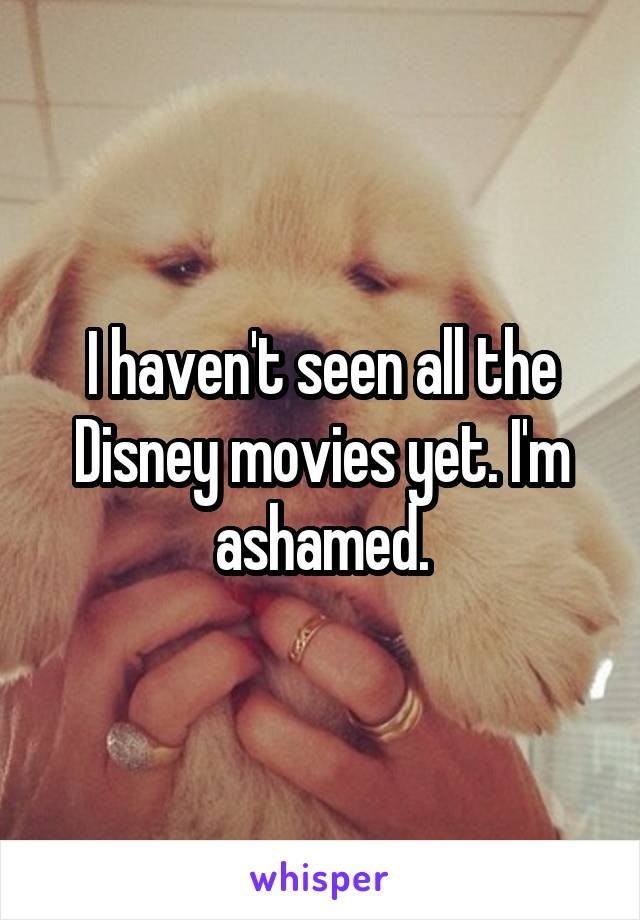 I haven't seen all the Disney movies yet. I'm ashamed.