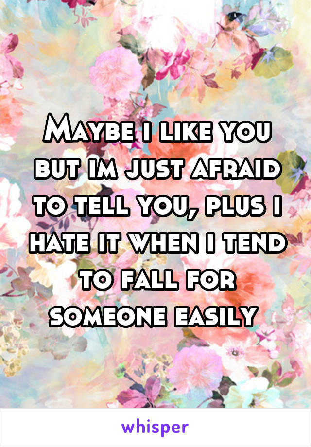 Maybe i like you but im just afraid to tell you, plus i hate it when i tend to fall for someone easily