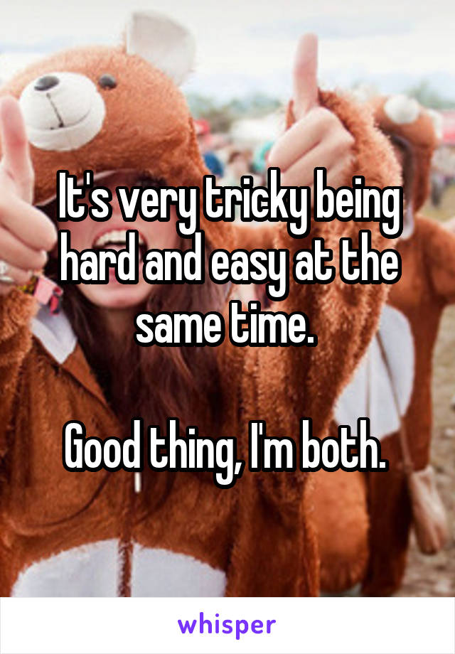 It's very tricky being hard and easy at the same time.   Good thing, I'm both.