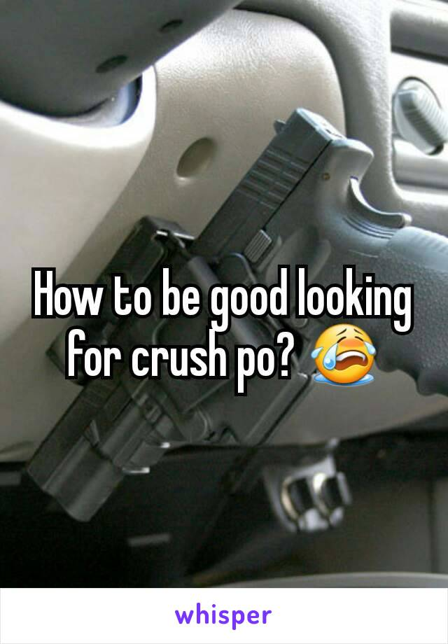 How to be good looking for crush po? 😭