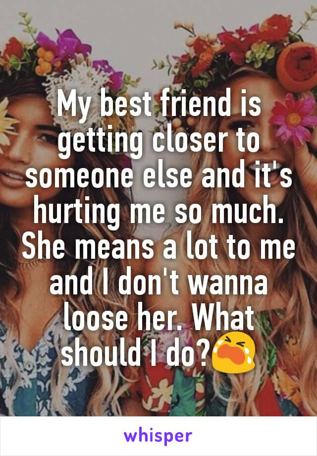My best friend is getting closer to someone else and it's hurting me so much. She means a lot to me and I don't wanna loose her. What should I do?😭