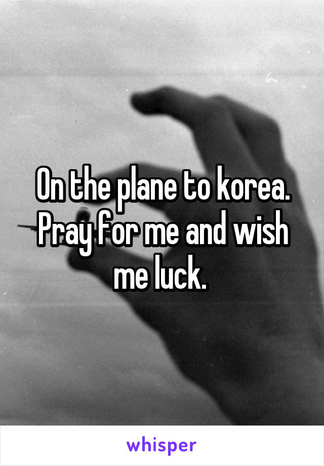 On the plane to korea. Pray for me and wish me luck.