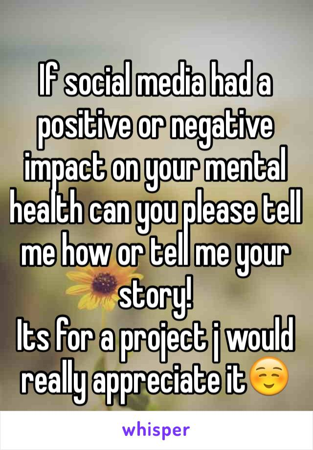 If social media had a positive or negative impact on your mental health can you please tell me how or tell me your story!  Its for a project j would really appreciate it☺️