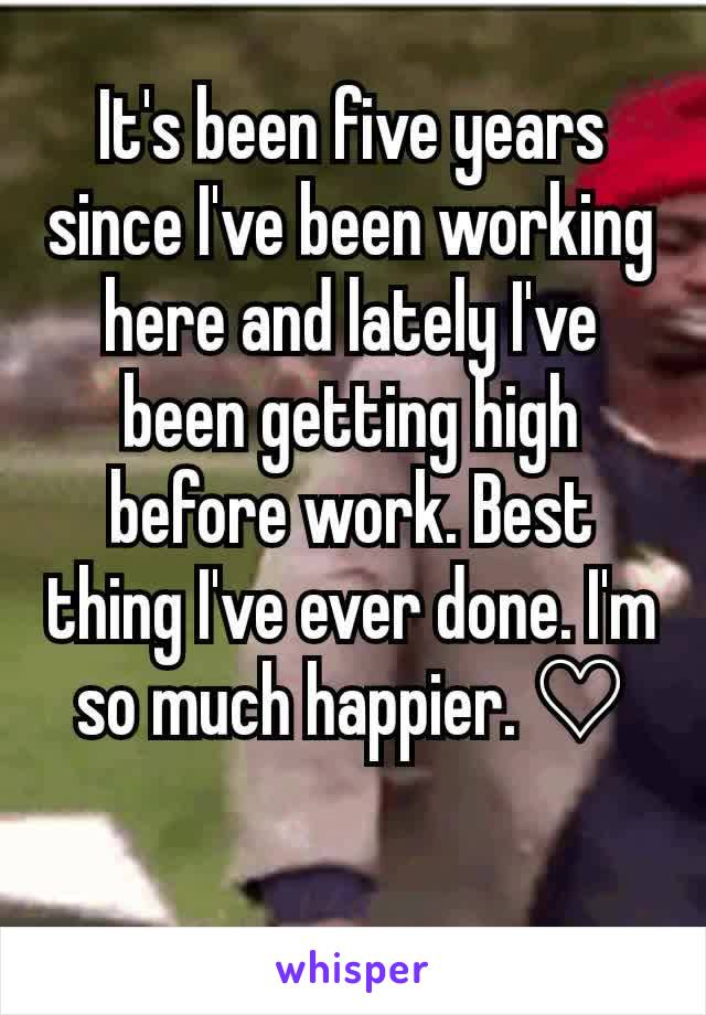 It's been five years since I've been working here and lately I've been getting high before work. Best thing I've ever done. I'm so much happier. ♡