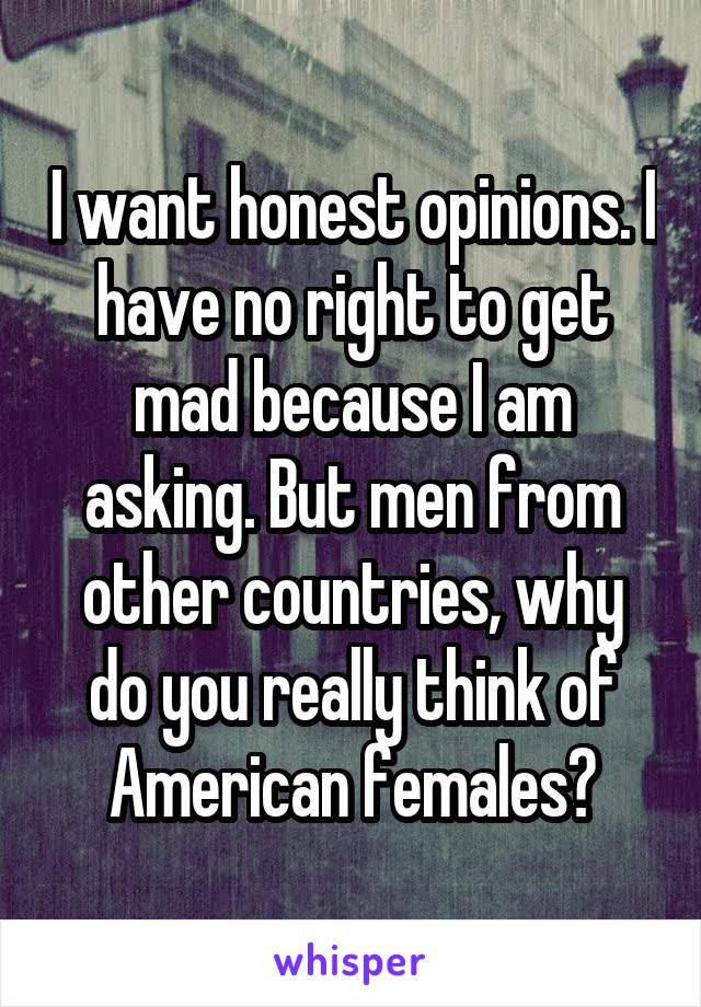 I want honest opinions. I have no right to get mad because I am asking. But men from other countries, why do you really think of American females?