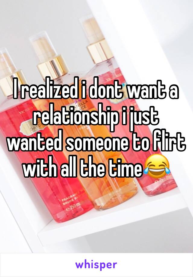 I realized i dont want a relationship i just wanted someone to flirt with all the time😂