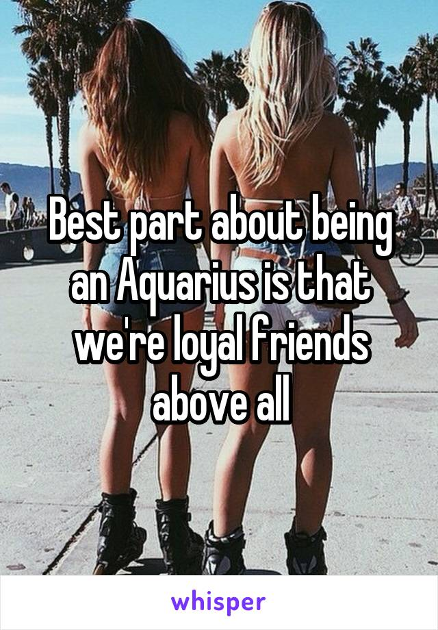 Best part about being an Aquarius is that we're loyal friends above all
