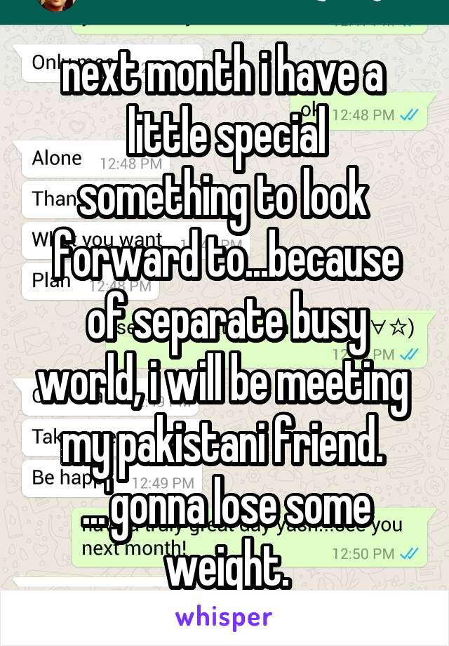 next month i have a  little special something to look  forward to...because of separate busy world, i will be meeting  my pakistani friend.  ...'gonna lose some weight.