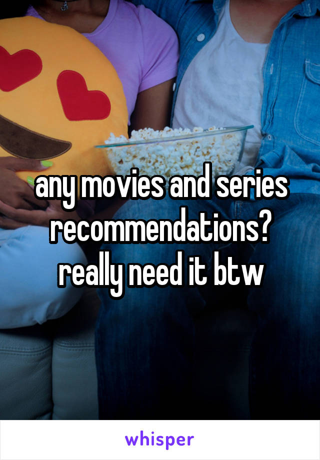 any movies and series recommendations? really need it btw