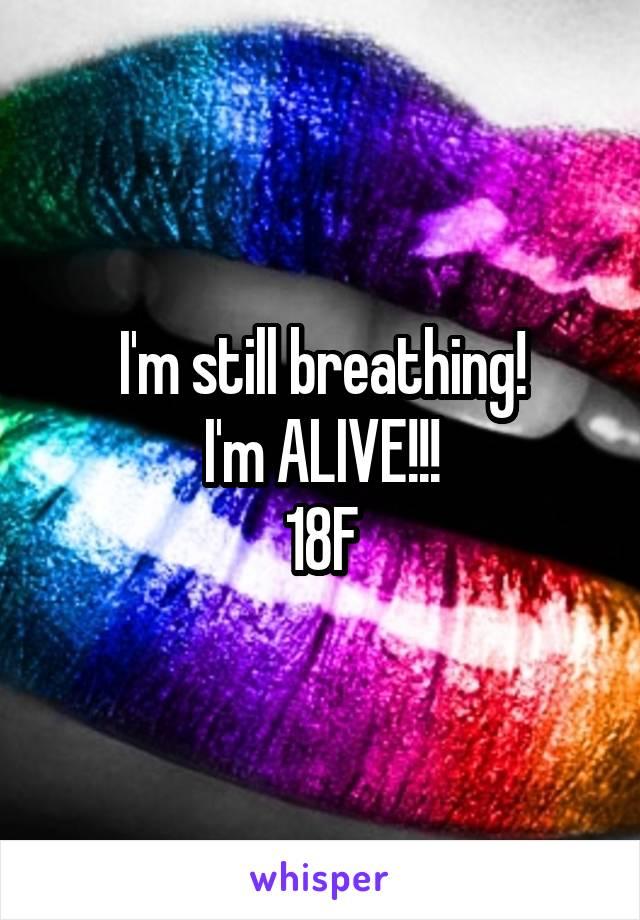 I'm still breathing! I'm ALIVE!!! 18F