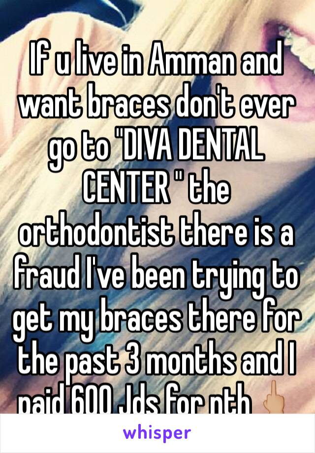 """If u live in Amman and want braces don't ever go to """"DIVA DENTAL CENTER """" the orthodontist there is a fraud I've been trying to get my braces there for the past 3 months and I paid 600 Jds for nth🖕🏼"""