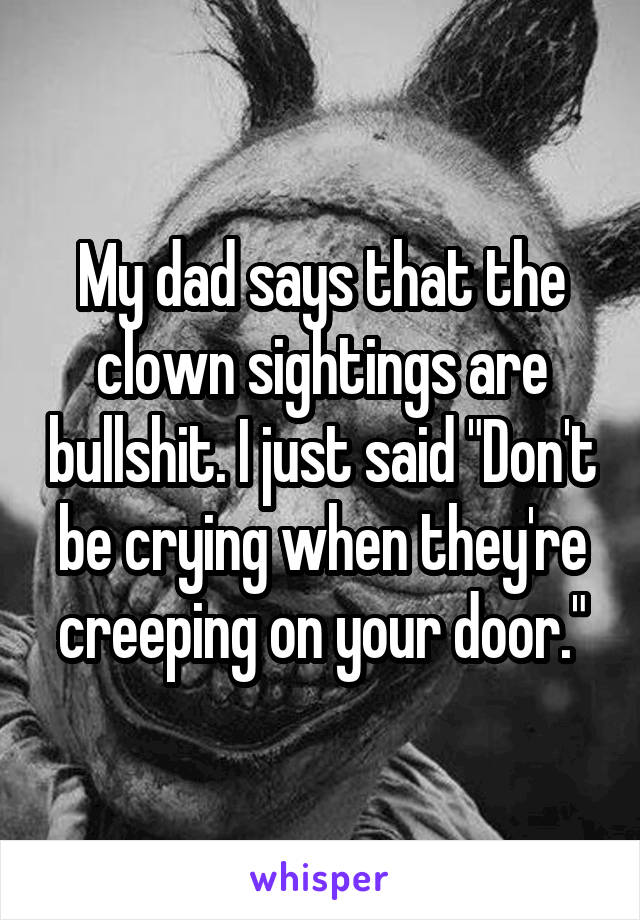 """My dad says that the clown sightings are bullshit. I just said """"Don't be crying when they're creeping on your door."""""""