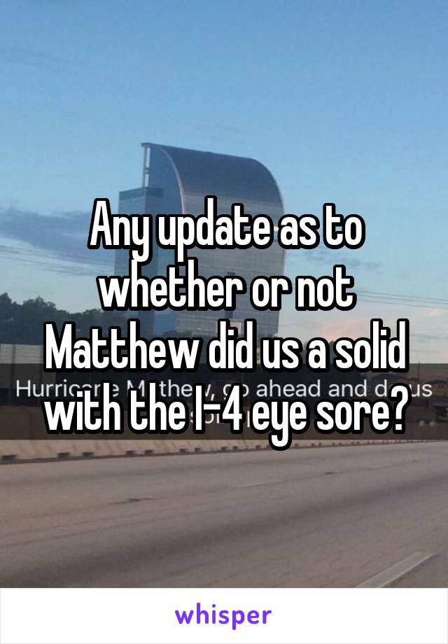Any update as to whether or not Matthew did us a solid with the I-4 eye sore?