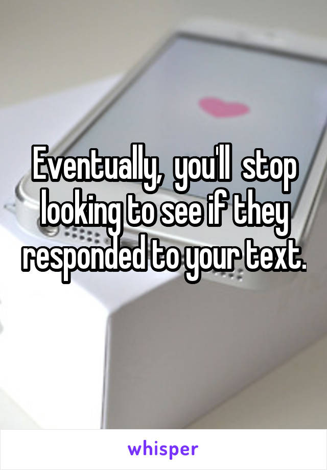 Eventually,  you'll  stop looking to see if they responded to your text.