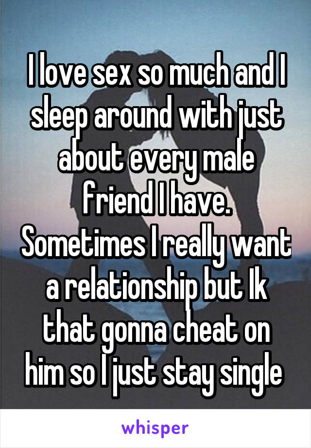 I love sex so much and I sleep around with just about every male friend I have. Sometimes I really want a relationship but Ik that gonna cheat on him so I just stay single