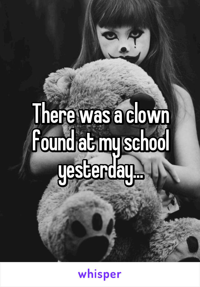 There was a clown found at my school yesterday...