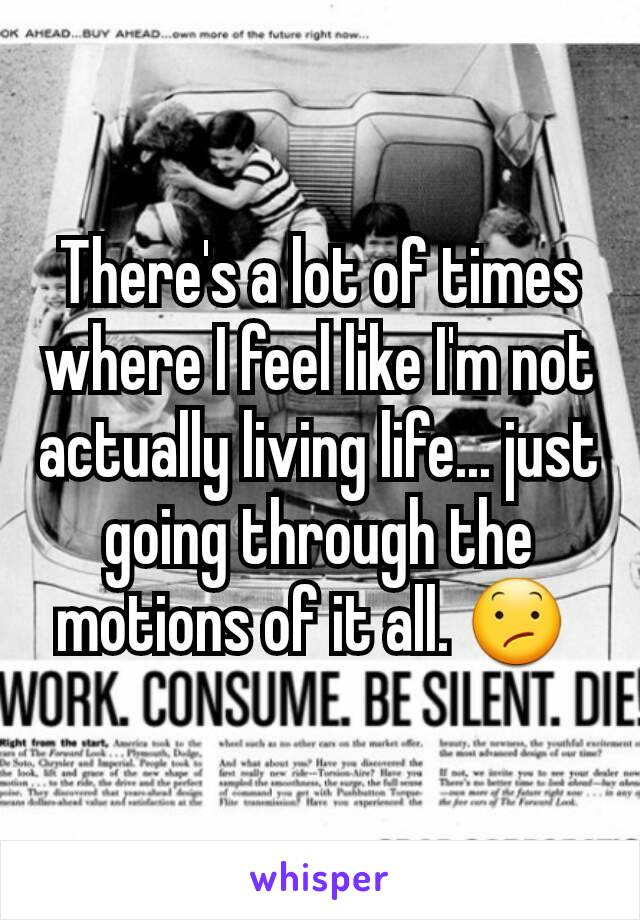 There's a lot of times where I feel like I'm not actually living life... just going through the motions of it all. 😕