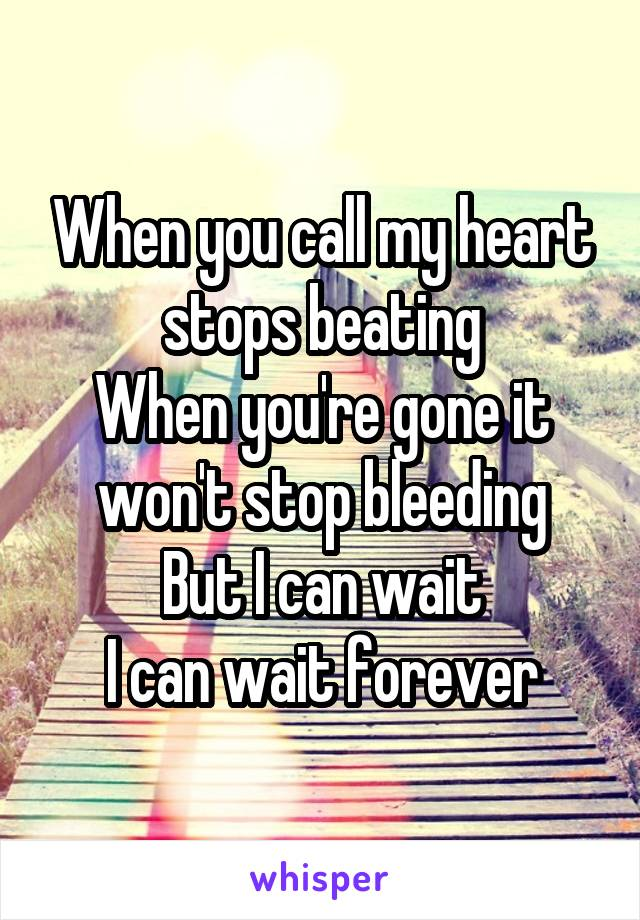 When you call my heart stops beating When you're gone it won't stop bleeding But I can wait I can wait forever