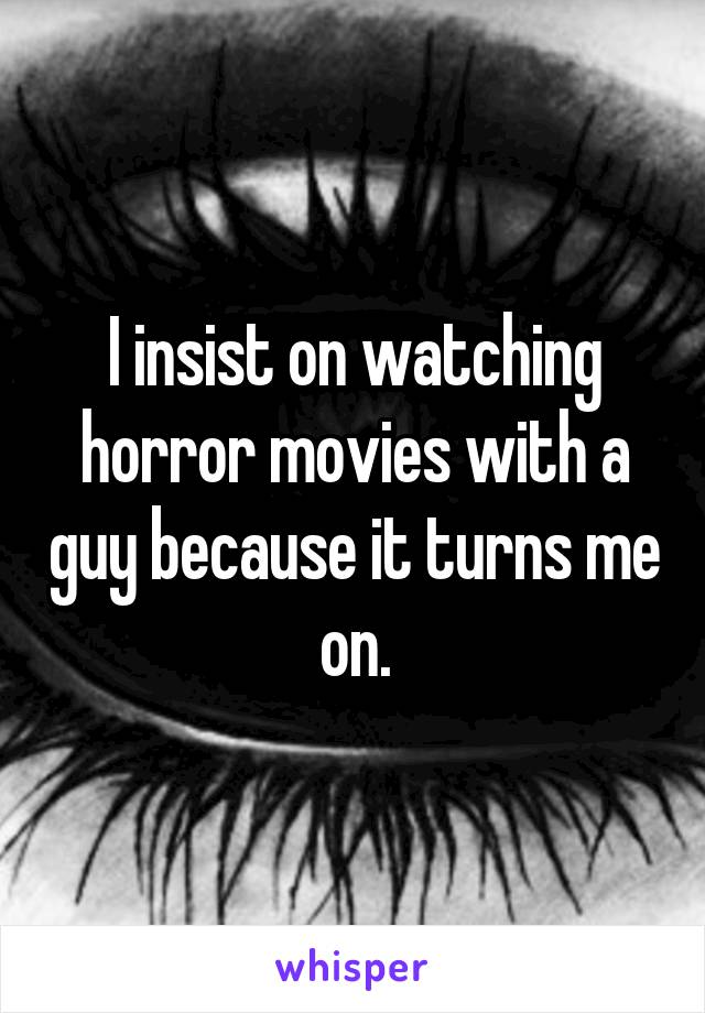 I insist on watching horror movies with a guy because it turns me on.
